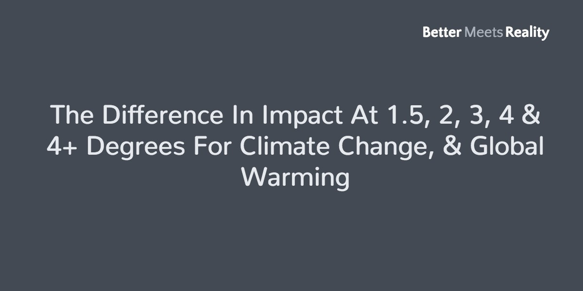 The Difference In Impact At 1.5, 2, 3, 4 & 4+ Degrees For Climate Change, & Global Warming
