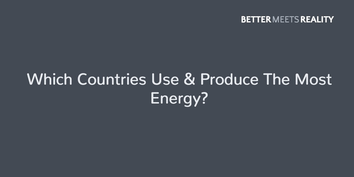 Which Countries Use & Produce The Most Energy