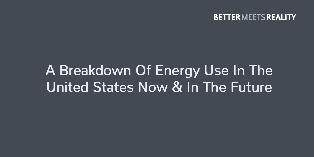 A Breakdown Of Energy Use & Production In The United States Now & In The Future