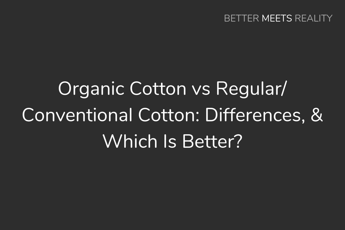 Organic Cotton vs Regular/Conventional Cotton: Differences, & Which Is Better?