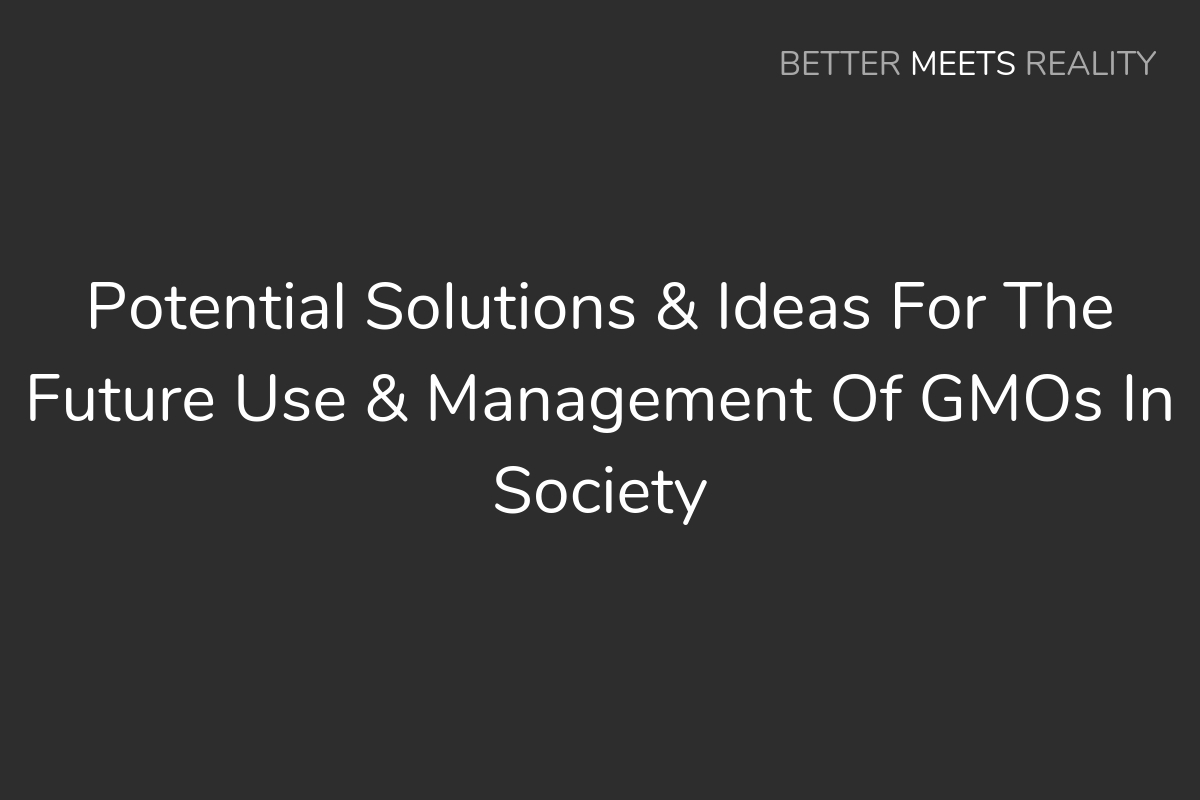 Potential Solutions & Ideas For The Future Use & Management Of GMOs In Society