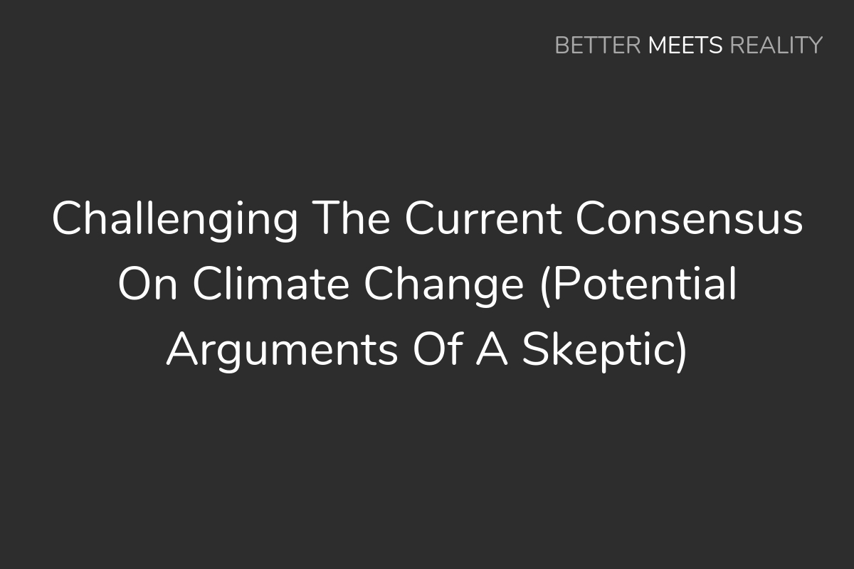 Challenging The Current Consensus On Climate Change (Potential Arguments Of A Skeptic)