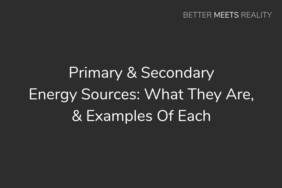 Primary & Secondary Energy Sources: What They Are, & Examples Of Each