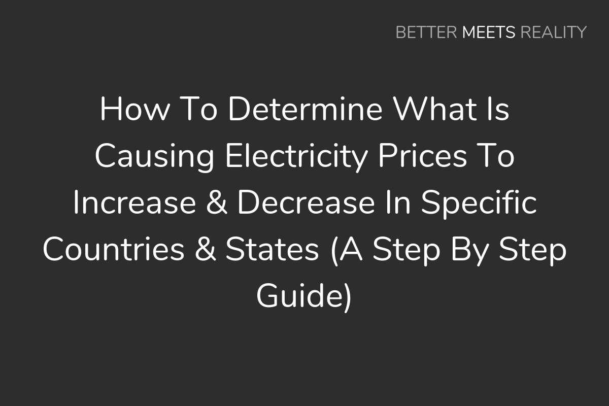 How To Determine What Is Causing Electricity Prices To Increase & Decrease In Specific Countries & States (A Step By Step Guide)