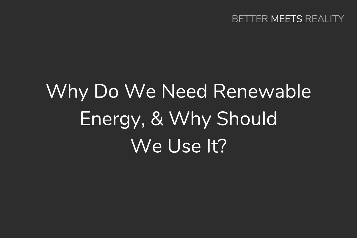 Why Do We Need Renewable Energy, & Why Should We Use It?